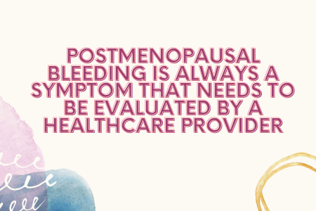 Postmenopausal Bleeding is Always a symptom that needs to be evaluated by a Healthcare Provider
